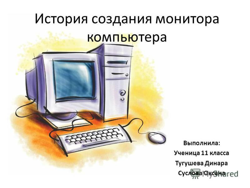 История создания монитора компьютера Выполнила: Ученица 11 класса Тугушева Динара Суслова Оксана