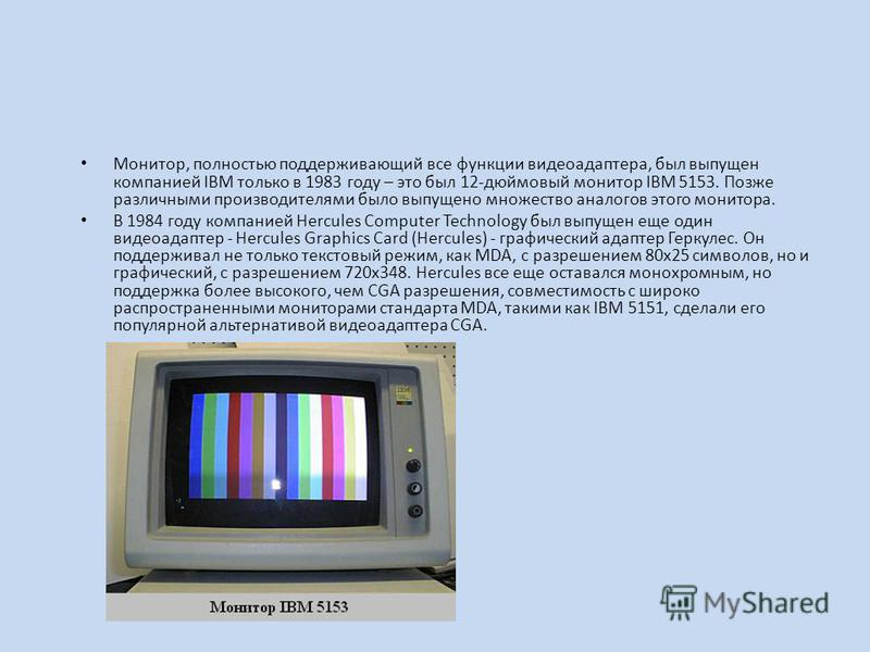 Монитор, полностью поддерживающий все функции видеоадаптера, был выпущен компанией IBM только в 1983 году – это был 12-дюймовый монитор IBM 5153. Позже различными производителями было выпущено множество аналогов этого монитора. В 1984 году компанией