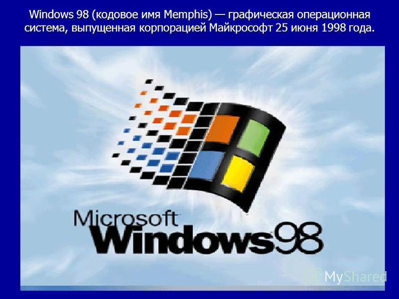 Windows 98 (кодовое имя Memphis) графическая операционная система, выпущенная корпорацией Майкрософт 25 июня 1998 года.