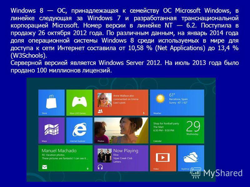 Windows 8 ОС, принадлежащая к семейству ОС Microsoft Windows, в линейке следующая за Windows 7 и разработанная транснациональной корпорацией Microsoft. Номер версии в линейке NT 6.2. Поступила в продажу 26 октября 2012 года. По различным данным, на я