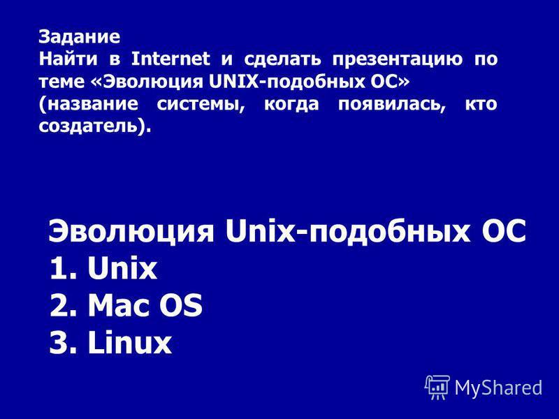Эволюция Unix-подобных ОС 1. Unix 2. Mac OS 3. Linux Задание Найти в Internet и сделать презентацию по теме «Эволюция UNIX-подобных ОС» (название системы, когда появилась, кто создатель).