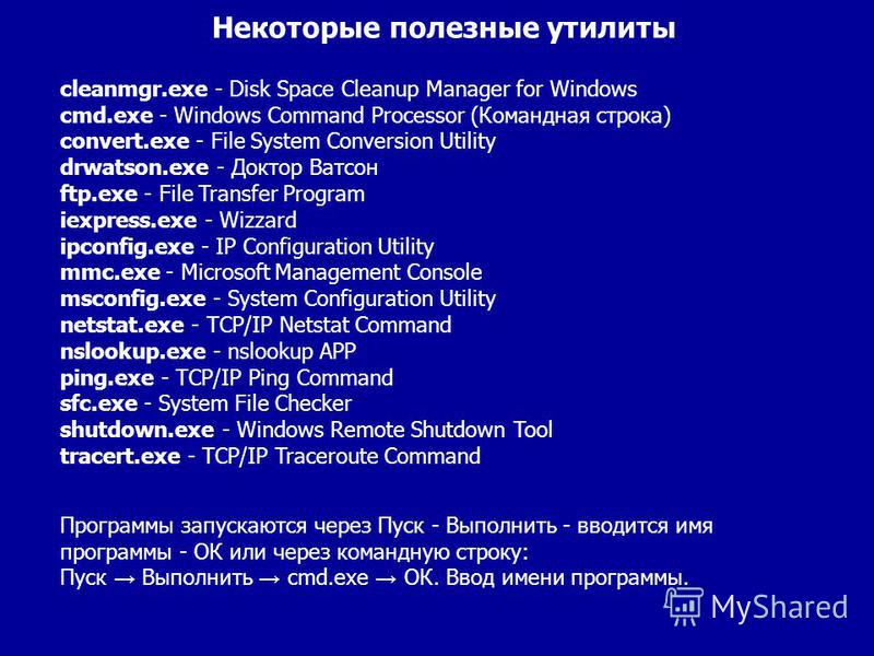 cleanmgr.exe - Disk Space Cleanup Manager for Windows cmd.exe - Windows Command Processor (Командная строка) convert.exe - File System Conversion Utility drwatson.exe - Доктор Ватсон ftp.exe - File Transfer Program iexpress.exe - Wizzard ipconfig.exe
