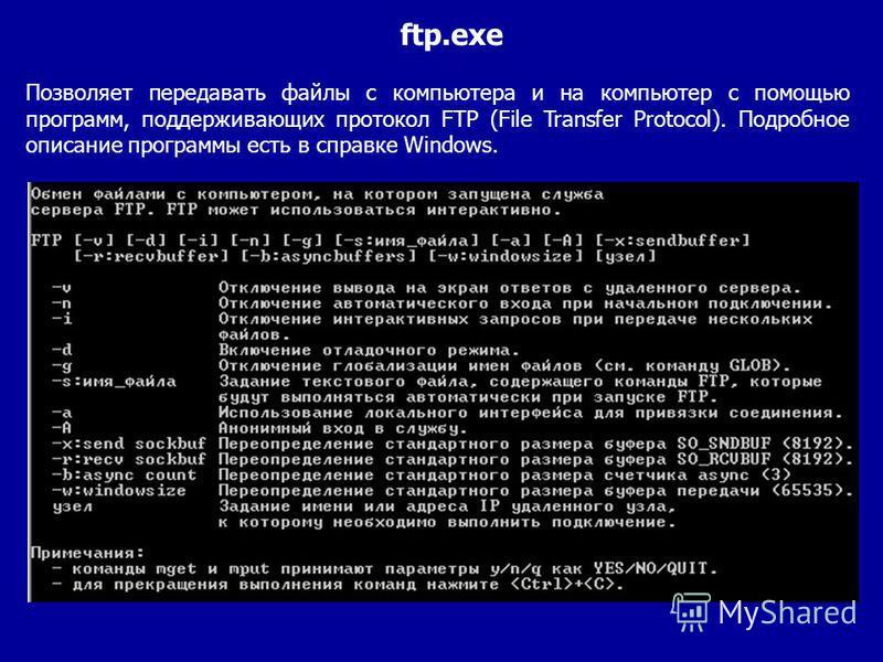 Позволяет передавать файлы с компьютера и на компьютер с помощью программ, поддерживающих протокол FTP (File Transfer Protocol). Подробное описание программы есть в справке Windows. ftp.exe