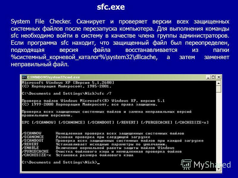 System File Checker. Сканирует и проверяет версии всех защищенных системных файлов после перезапуска компьютера. Для выполнения команды sfc необходимо войти в систему в качестве члена группы администраторов. Если программа sfc находит, что защищенный