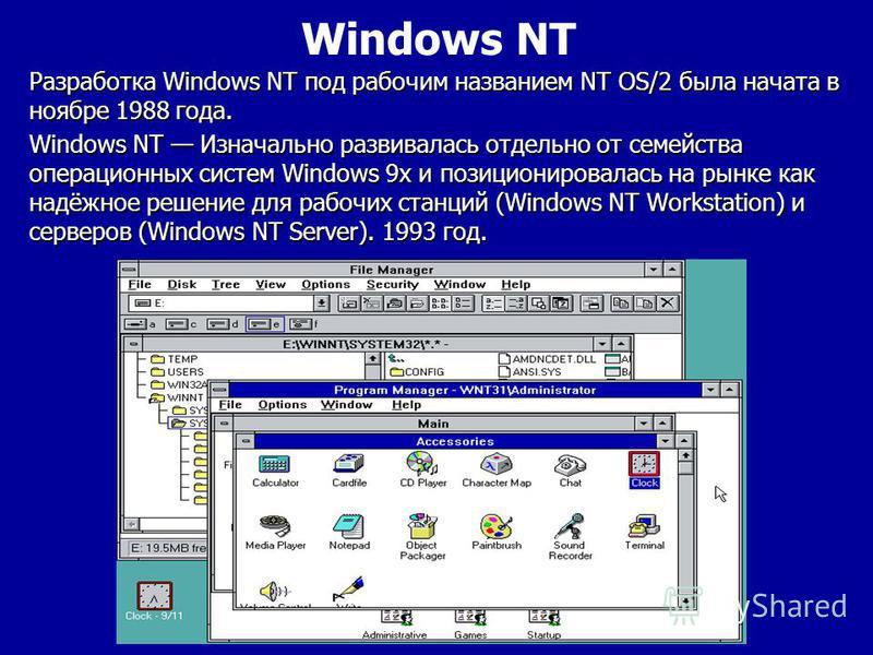 Windows NT Изначально развивалась отдельно от семейства операционных систем Windows 9x и позиционировалась на рынке как надёжное решение для рабочих станций (Windows NT Workstation) и серверов (Windows NT Server). 1993 год. Разработка Windows NT под