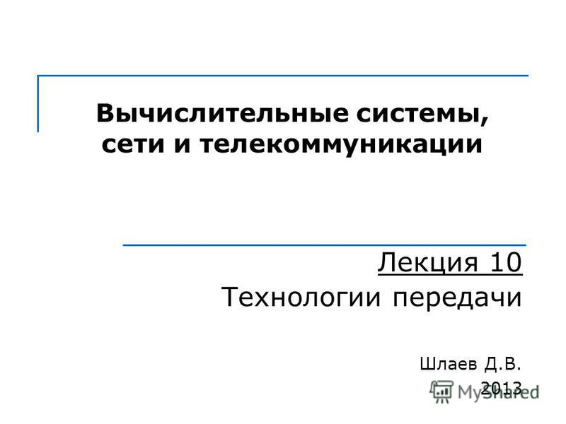 Вычислительные системы, сети и телекоммуникации Лекция 10 Технологии передачи Шлаев Д.В. 2013