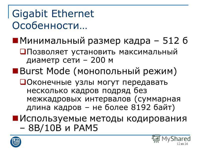 Gigabit Ethernet Особенности… Минимальный размер кадра – 512 б Позволяет установить максимальный диаметр сети – 200 м Burst Mode (монопольный режим) Оконечные узлы могут передавать несколько кадров подряд без межкадровых интервалов (суммарная длина к