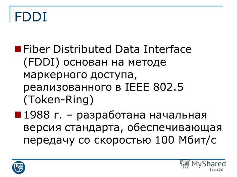 FDDI Fiber Distributed Data Interface (FDDI) основан на методе маркерного доступа, реализованного в IEEE 802.5 (Token-Ring) 1988 г. – разработана начальная версия стандарта, обеспечивающая передачу со скоростью 100 Мбит/с 16 из 36