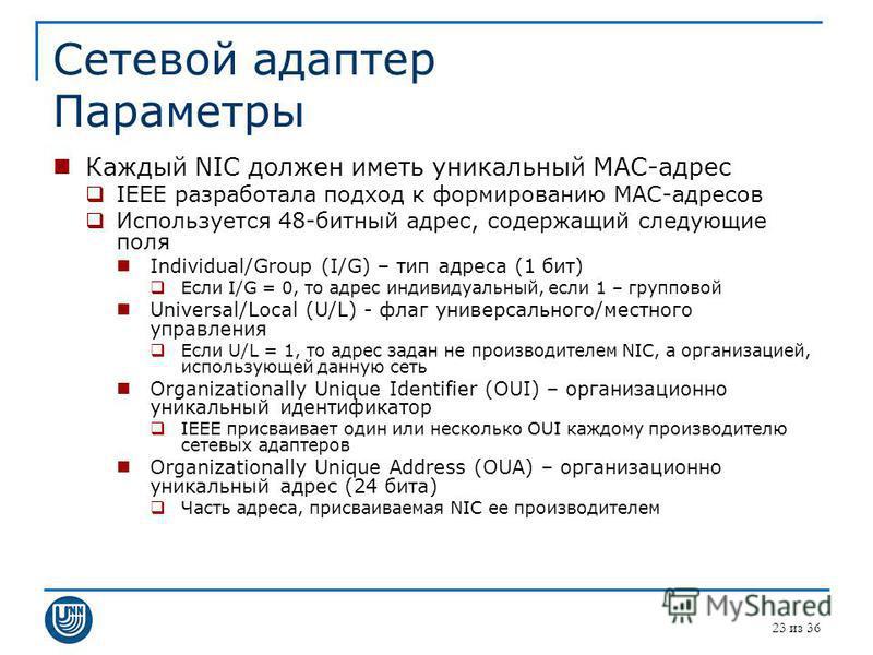 Сетевой адаптер Параметры Каждый NIC должен иметь уникальный MAC-адрес IEEE разработала подход к формированию MAC-адресов Используется 48-битный адрес, содержащий следующие поля Individual/Group (I/G) – тип адреса (1 бит) Если I/G = 0, то адрес индив