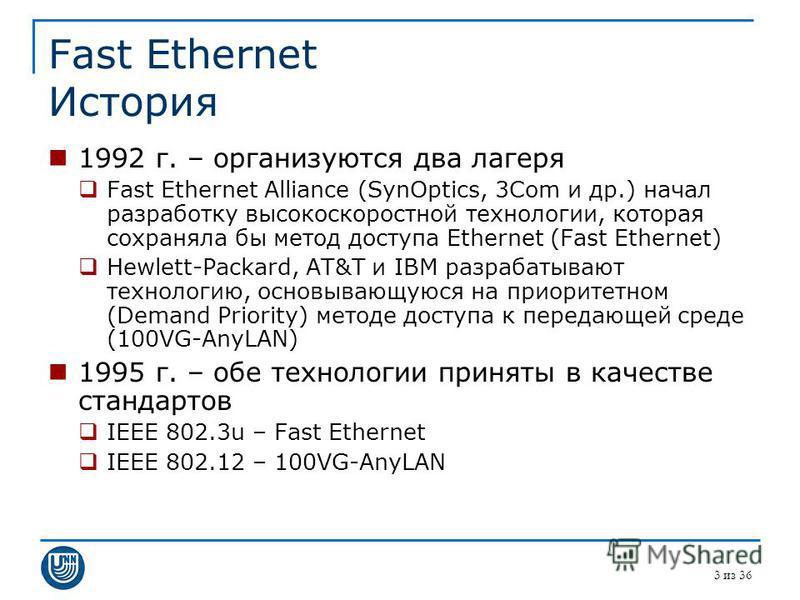 Fast Ethernet История 1992 г. – организуются два лагеря Fast Ethernet Alliance (SynOptics, 3Com и др.) начал разработку высокоскоростной технологии, которая сохраняла бы метод доступа Ethernet (Fast Ethernet) Hewlett-Packard, AT&T и IBM разрабатывают
