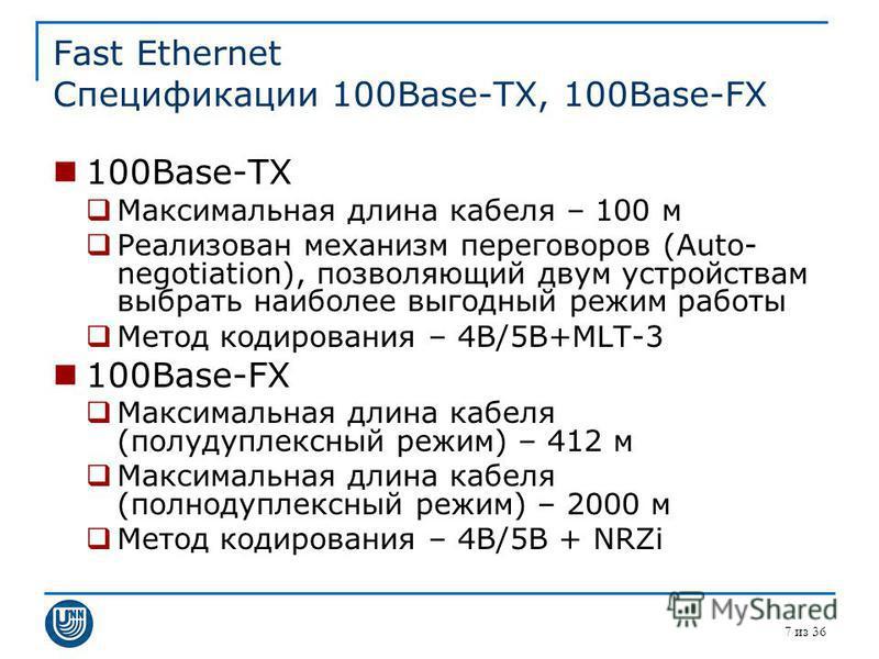 Fast Ethernet Спецификации 100Base-TX, 100Base-FX 100Base-TX Максимальная длина кабеля – 100 м Реализован механизм переговоров (Auto- negotiation), позволяющий двум устройствам выбрать наиболее выгодный режим работы Метод кодирования – 4B/5B+MLT-3 10