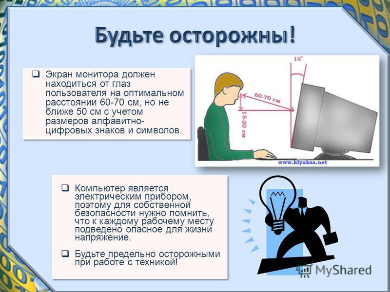 Экран монитора должен находиться от глаз пользователя на оптимальном расстоянии 60-70 см, но не ближе 50 см с учетом размеров алфавитно- цифровых знаков и символов. Компьютер является электрическим прибором, поэтому для собственной безопасности нужно