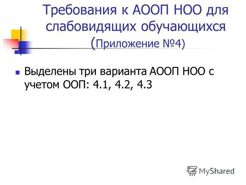Требования к АООП НОО для слабовидящих обучающихся ( Приложение 4) Выделены три варианта АООП НОО с учетом ООП: 4.1, 4.2, 4.3