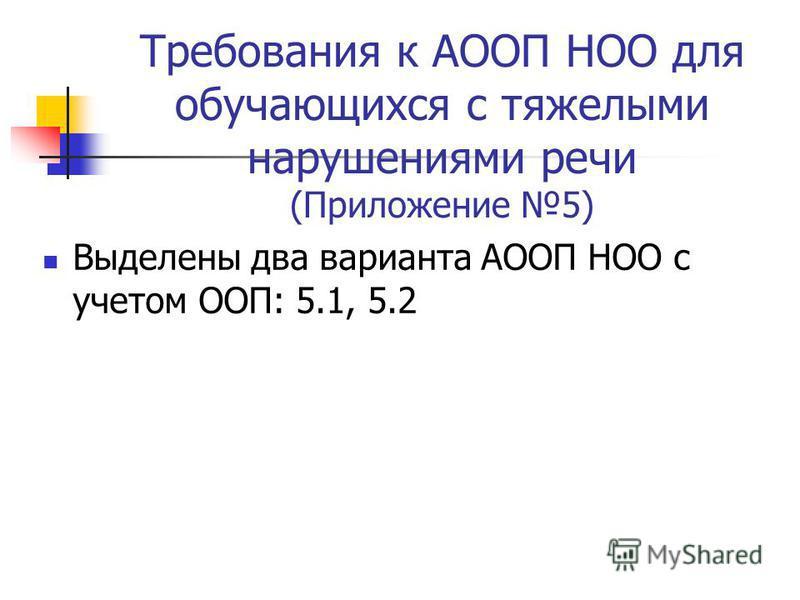 Требования к АООП НОО для обучающихся с тяжелыми нарушениями речи (Приложение 5) Выделены два варианта АООП НОО с учетом ООП: 5.1, 5.2