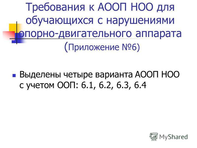Требования к АООП НОО для обучающихся с нарушениями опорно-двигательного аппарата ( Приложение 6) Выделены четыре варианта АООП НОО с учетом ООП: 6.1, 6.2, 6.3, 6.4