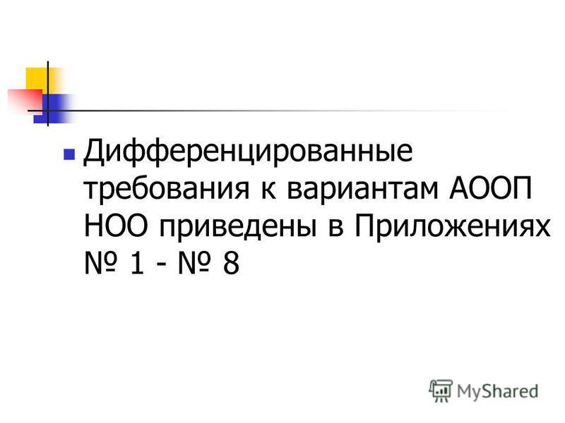 Дифференцированные требования к вариантам АООП НОО приведены в Приложениях 1 - 8