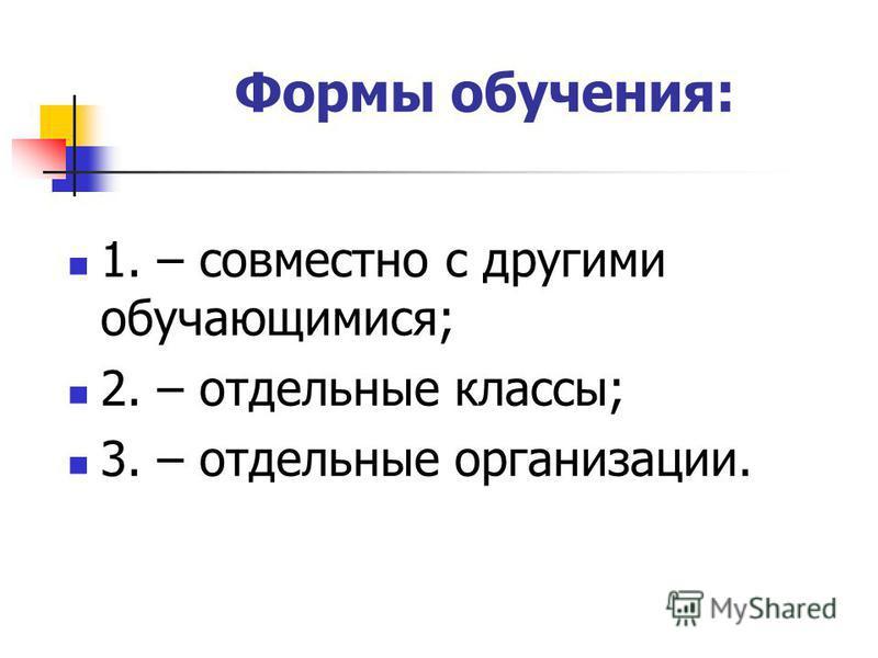 Формы обучения: 1. – совместно с другими обучающимися; 2. – отдельные классы; 3. – отдельные организации.