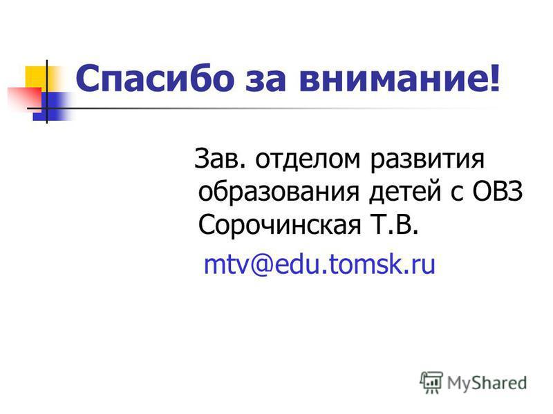 Спасибо за внимание! Зав. отделом развития образования детей с ОВЗ Сорочинская Т.В. mtv@edu.tomsk.ru
