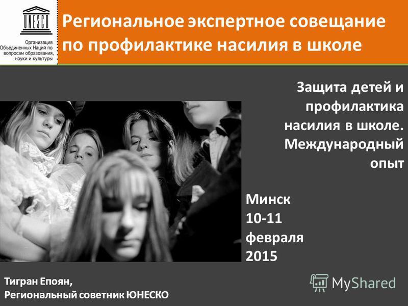 Региональное экспертное совещание по профилактике насилия в школе Минск 10-11 февраля 2015 Защита детей и профилактика насилия в школе. Международный опыт Тигран Епоян, Региональный советник ЮНЕСКО