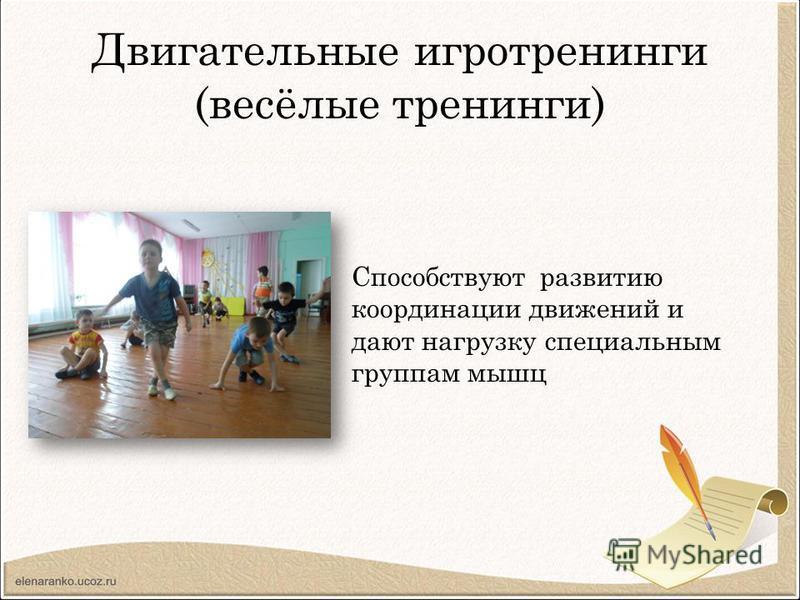 Двигательные игротренинги (весёлые тренинги) Способствуют развитию координации движений и дают нагрузку специальным группам мышц