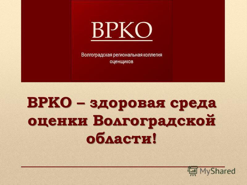 ВРКО – здоровая среда оценки Волгоградской области! ВРКО Волгоградская региональная коллегия оценщиков