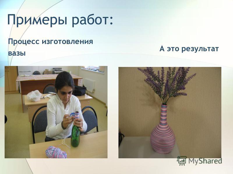 Примеры работ: Процесс изготовления вазы А это результат