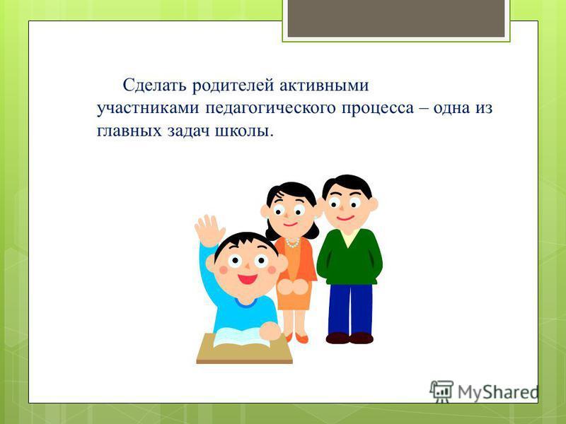 Сделать родителей активными участниками педагогического процесса – одна из главных задач школы.