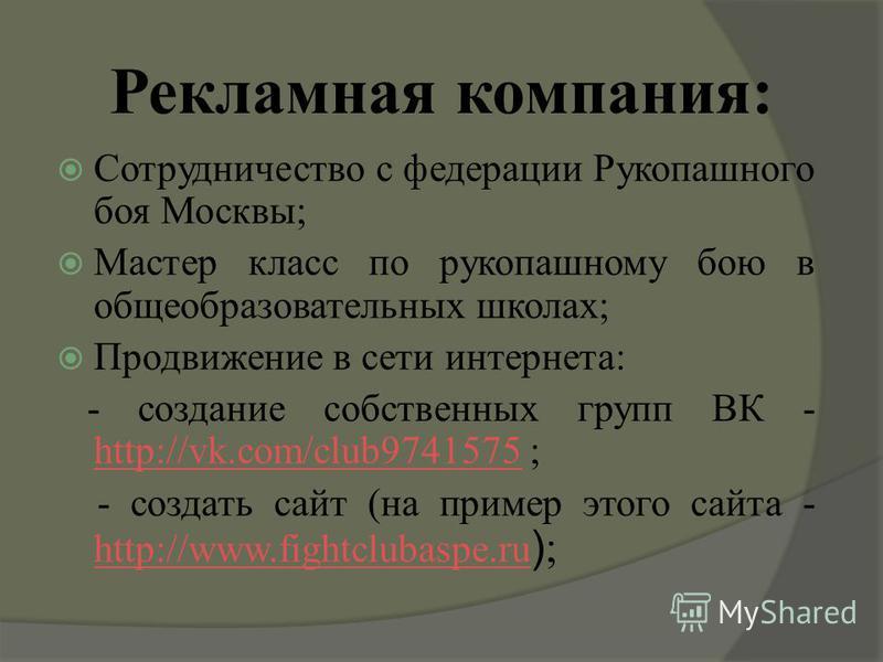 Рекламная компания: Сотрудничество с федерации Рукопашного боя Москвы; Мастер класс по рукопашному бою в общеобразовательных школах; Продвижение в сети интернета: - создание собственных групп ВК - http://vk.com/club9741575 ; http://vk.com/club9741575