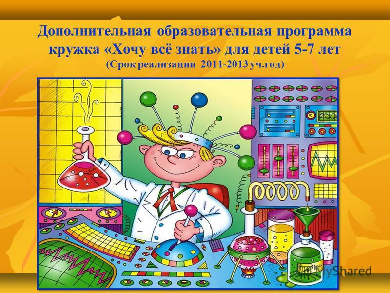 Дополнительная образовательная программа кружка «Хочу всё знать» для детей 5-7 лет (Срок реализации 2011-2013 уч.год)