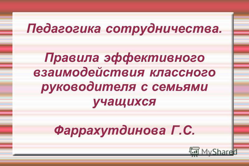Педагогика сотрудничества. Правила эффективного взаимодействия классного руководителя с семьями учащихся Фаррахутдинова Г.С.