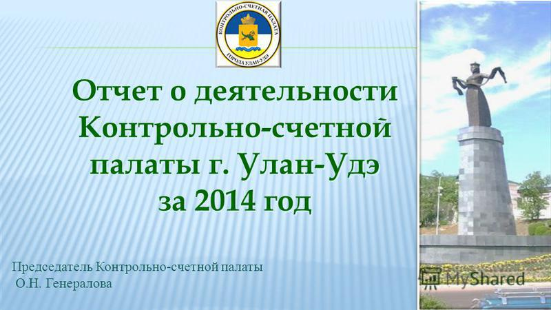 Отчет о деятельности Контрольно-счетной палаты г. Улан-Удэ за 2014 год Отчет о деятельности Контрольно-счетной палаты г. Улан-Удэ за 2014 год Председатель Контрольно-счетной палаты О.Н. Генералова