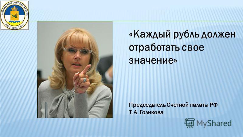 «Каждый рубль должен отработать свое значение» Председатель Счетной палаты РФ Т.А. Голикова