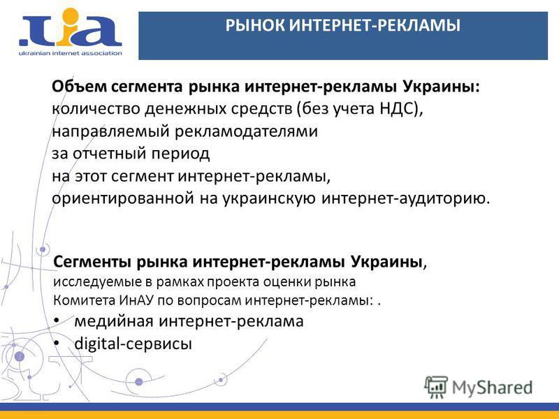 РЫНОК ИНТЕРНЕТ-РЕКЛАМЫ Объем сегмента рынка интернет-рекламы Украины: количество денежных средств (без учета НДС), направляемый рекламодателями за отчетный период на этот сегмент интернет-рекламы, ориентированной на украинскую интернет-аудиторию. Сег