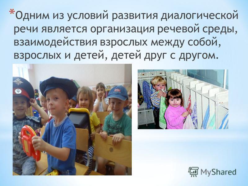 * Одним из условий развития диалогической речи является организация речевой среды, взаимодействия взрослых между собой, взрослых и детей, детей друг с другом.