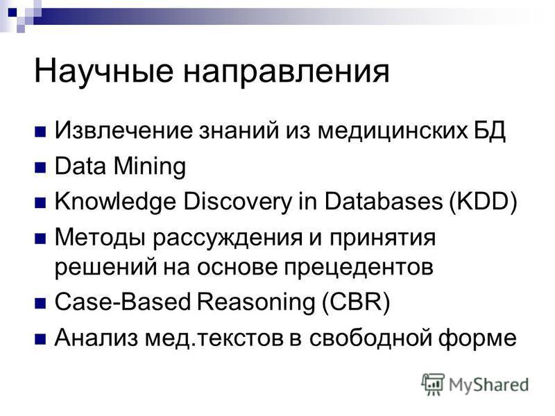 Извлечение знаний из медицинских БД Data Mining Knowledge Discovery in Databases (KDD) Методы рассуждения и принятия решений на основе прецедентов Case-Based Reasoning (CBR) Анализ мед.текстов в свободной форме Научные направления