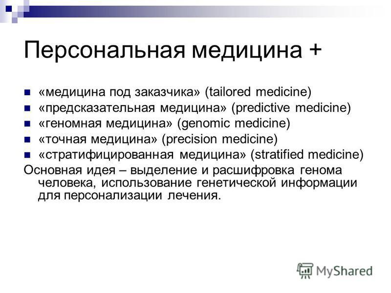Персональная медицина + «медицина под заказчика» (tailored medicine) «предсказательная медицина» (predictive medicine) «геномная медицина» (genomic medicine) «точная медицина» (precision medicine) «стратифицированная медицина» (stratified medicine) О