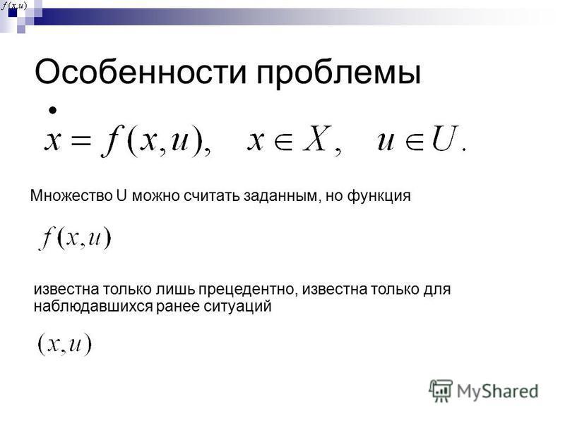 Особенности проблемы Множество U можно считать заданным, но функция известна только лишь прецедентно, известна только для наблюдавшихся ранее ситуаций