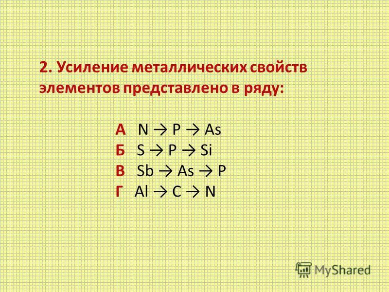 2. Усиление металлических свойств элементов представлено в ряду: А N Р As Б S Р Si В Sb As P Г Al C N