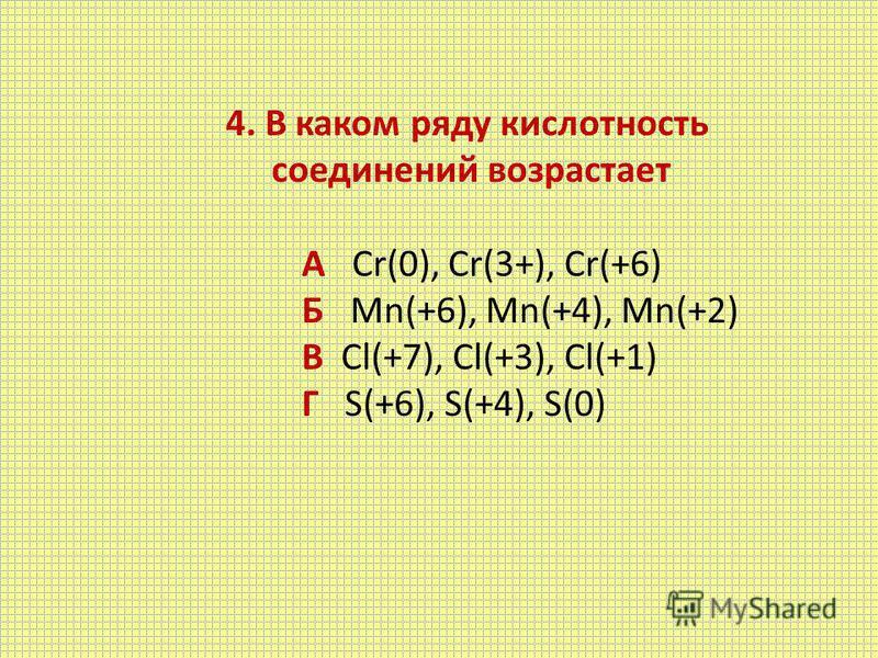 4. В каком ряду кислотность соединений возрастает А Cr(0), Cr(3+), Cr(+6) Б Mn(+6), Mn(+4), Mn(+2) В Cl(+7), Cl(+3), Cl(+1) Г S(+6), S(+4), S(0)