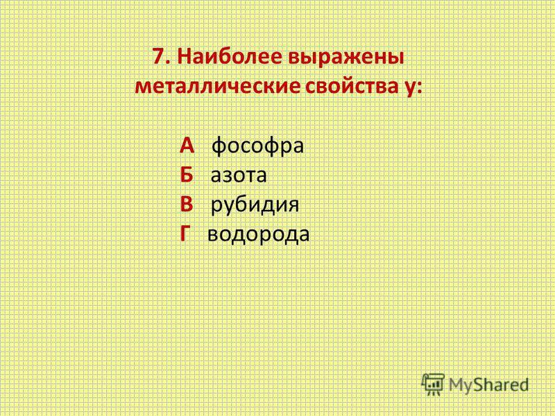 7. Наиболее выражены металлические свойства у: А фосфора Б азота В рубидия Г водорода