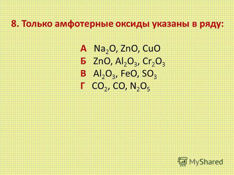 8. Только амфотерные оксиды указаны в ряду: А Na 2 O, ZnO, CuO Б ZnO, Al 2 O 3, Cr 2 O 3 В Al 2 O 3, FeO, SO 3 Г CO 2, CO, N 2 O 5