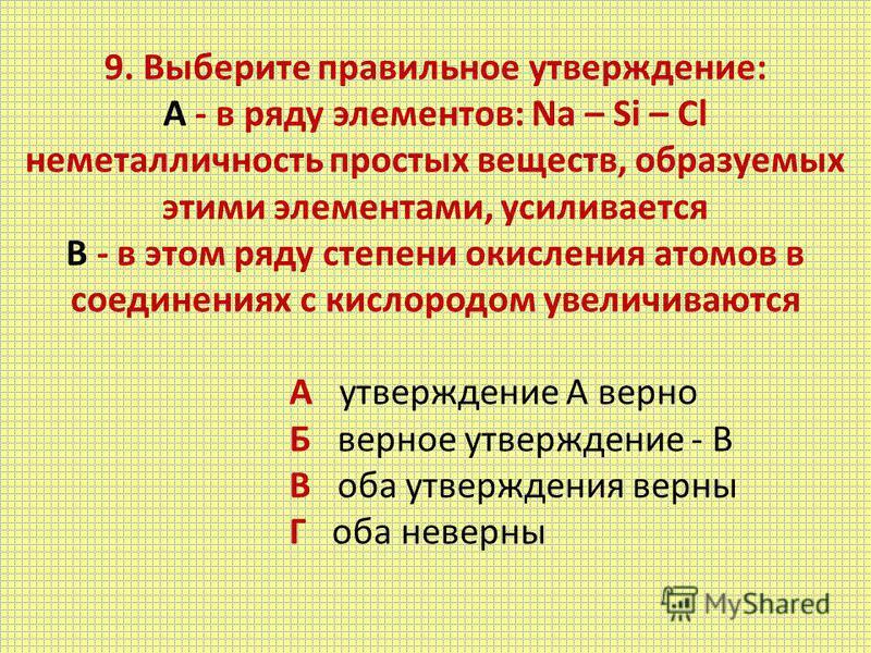 9. Выберите правильное утверждение: А - в ряду элементов: Na – Si – Cl неметалличность простых веществ, образуемых этими элементами, усиливается B - в этом ряду степени окисления атомов в соединениях с кислородом увеличиваются А утверждение А верно Б