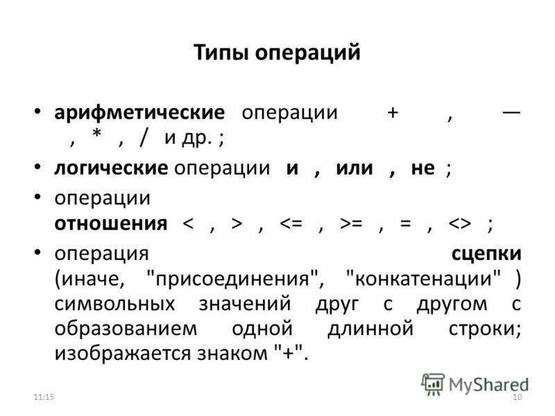 Типы операций арифметические операции +,, *, / и др. ; логические операции и, или, не ; операции отношения, =, =,  ; операция сцепки (иначе,