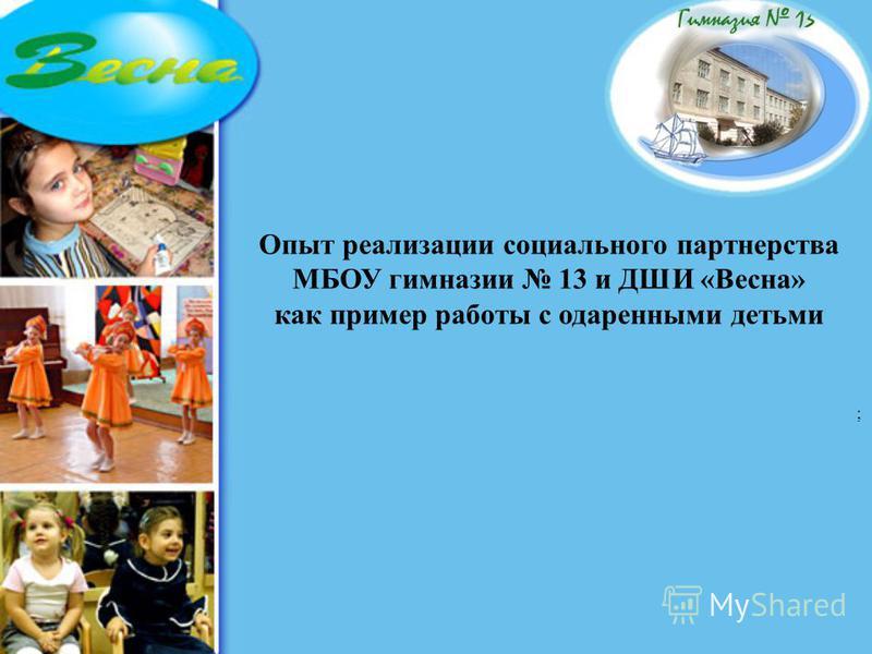 Опыт реализации социального партнерства МБОУ гимназии 13 и ДШИ «Весна» как пример работы с одаренными детьми ;