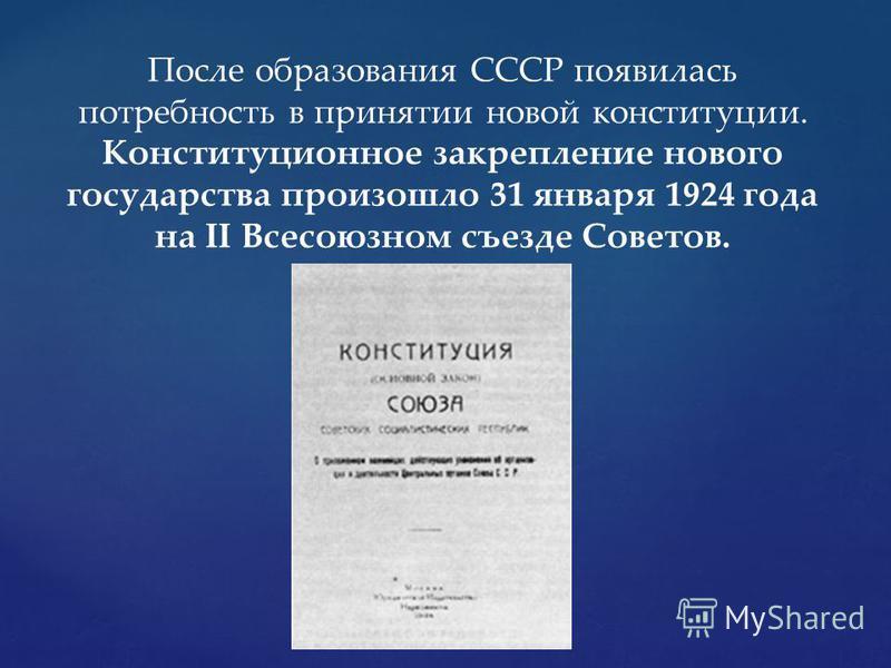 После образования СССР появилась потребность в принятии новой конституции. Конституционное закрепление нового государства произошло 31 января 1924 года на II Всесоюзном съезде Советов.