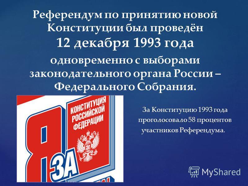 Референдум по принятию новой Конституции был проведён 12 декабря 1993 года одновременно с выборами законодательного органа России – Федерального Собрания. За Конституцию 1993 года проголосовало 58 процентов участников Референдума.