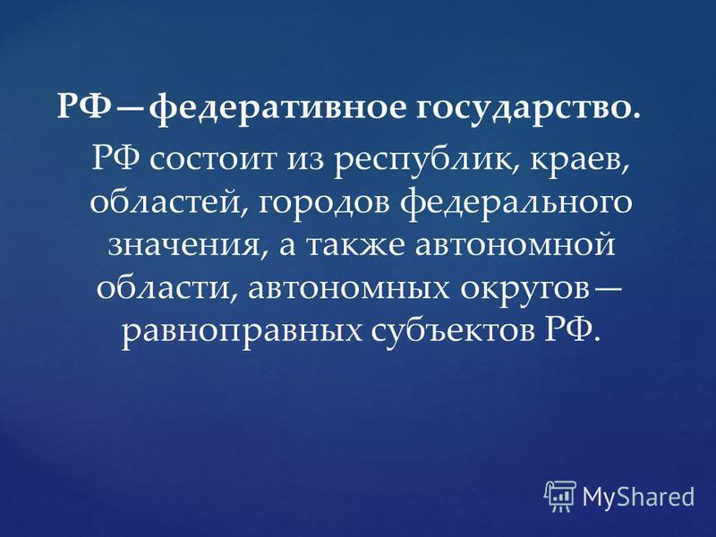 РФфедеративное государство. РФ состоит из республик, краев, областей, городов федерального значения, а также автономной области, автономных округов равноправных субъектов РФ.