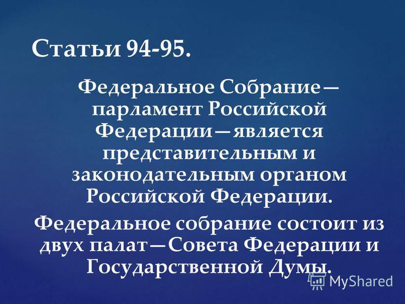 Федеральное Собрание парламент Российской Федерацииявляется представительным и законодательным органом Российской Федерации. Федеральное собрание состоит из двух палат Совета Федерации и Государственной Думы. Статьи 94-95.
