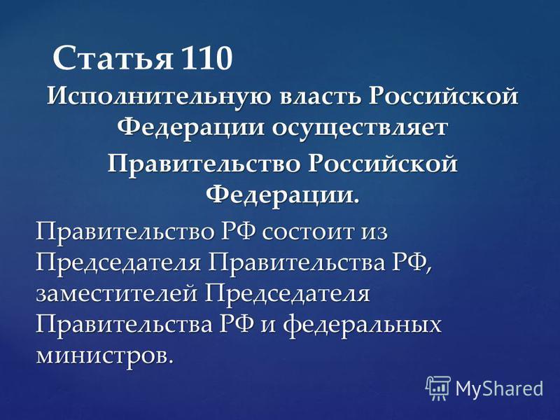Исполнительную власть Российской Федерации осуществляет Правительство Российской Федерации. Правительство РФ состоит из Председателя Правительства РФ, заместителей Председателя Правительства РФ и федеральных министров. Статья 110