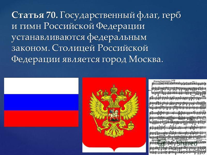 Статья 70. Государственный флаг, герб и гимн Российской Федерации устанавливаются федеральным законом. Столицей Российской Федерации является город Москва.